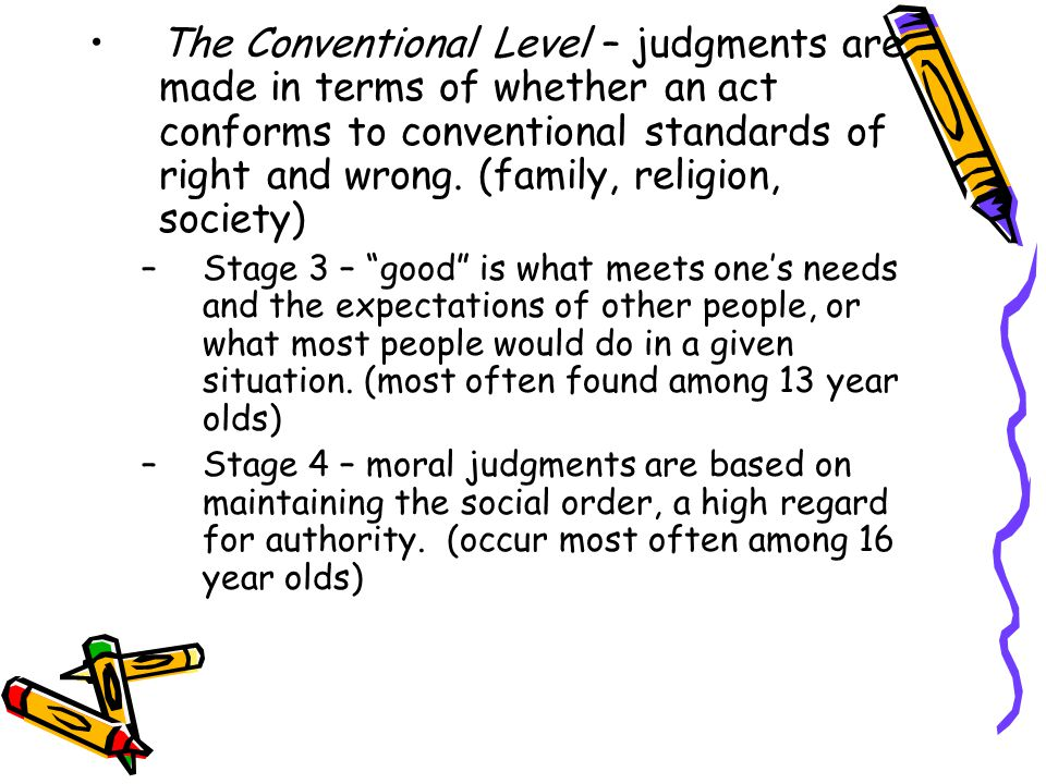 The Conventional Level – judgments are made in terms of whether an act conforms to conventional standards of right and wrong. (family, religion, society)