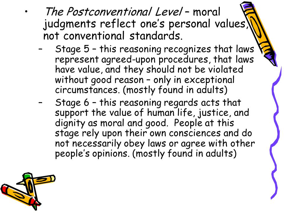 The Postconventional Level – moral judgments reflect one's personal values, not conventional standards.