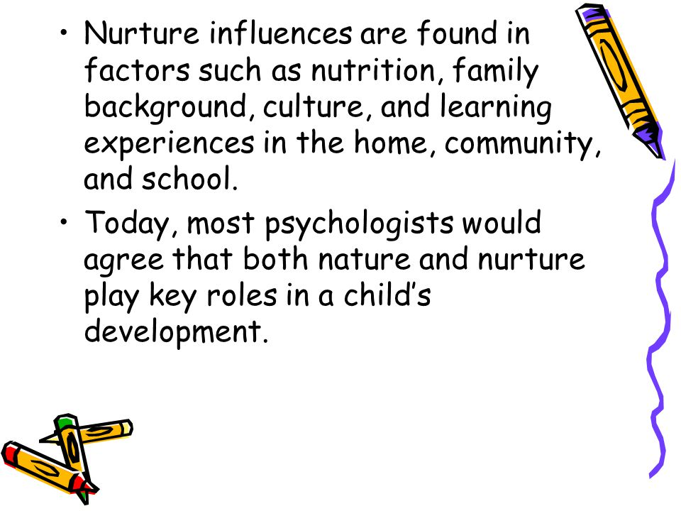 Nurture influences are found in factors such as nutrition, family background, culture, and learning experiences in the home, community, and school.