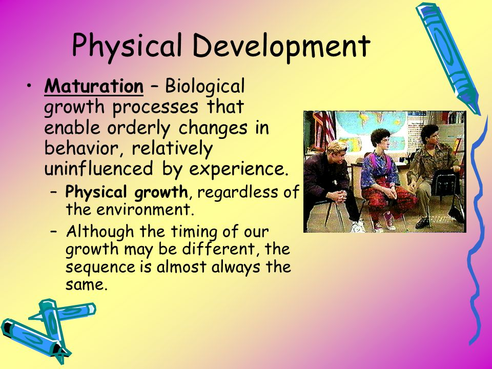 Physical Development Maturation – Biological growth processes that enable orderly changes in behavior, relatively uninfluenced by experience.