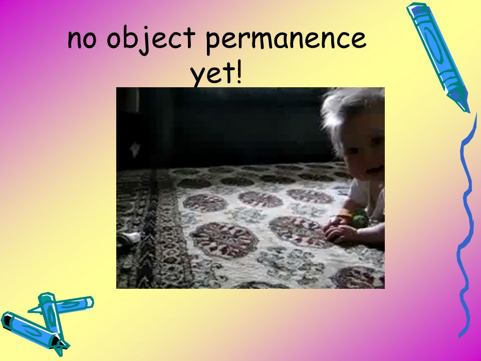 no object permanence yet!