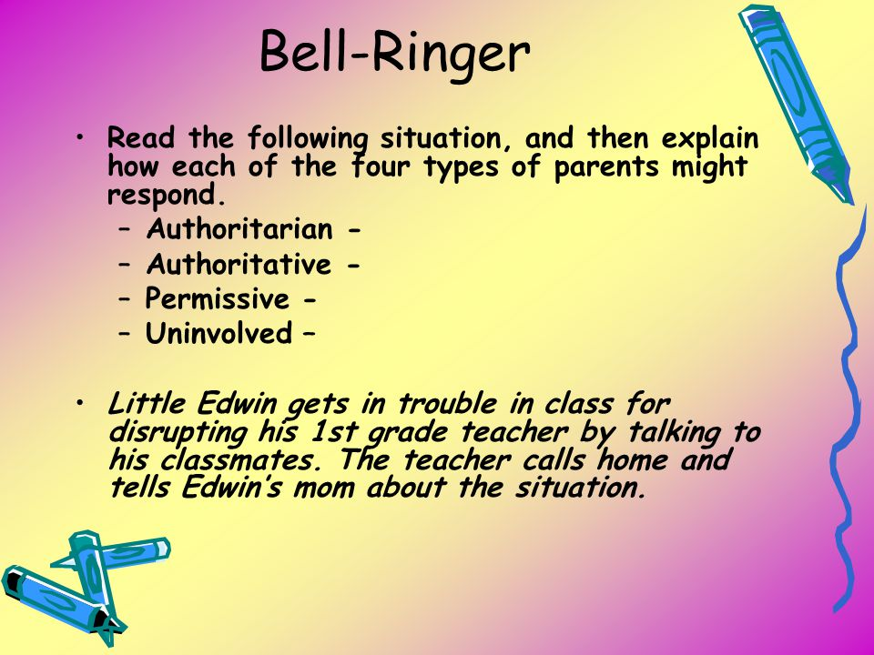 Bell-Ringer Read the following situation, and then explain how each of the four types of parents might respond.