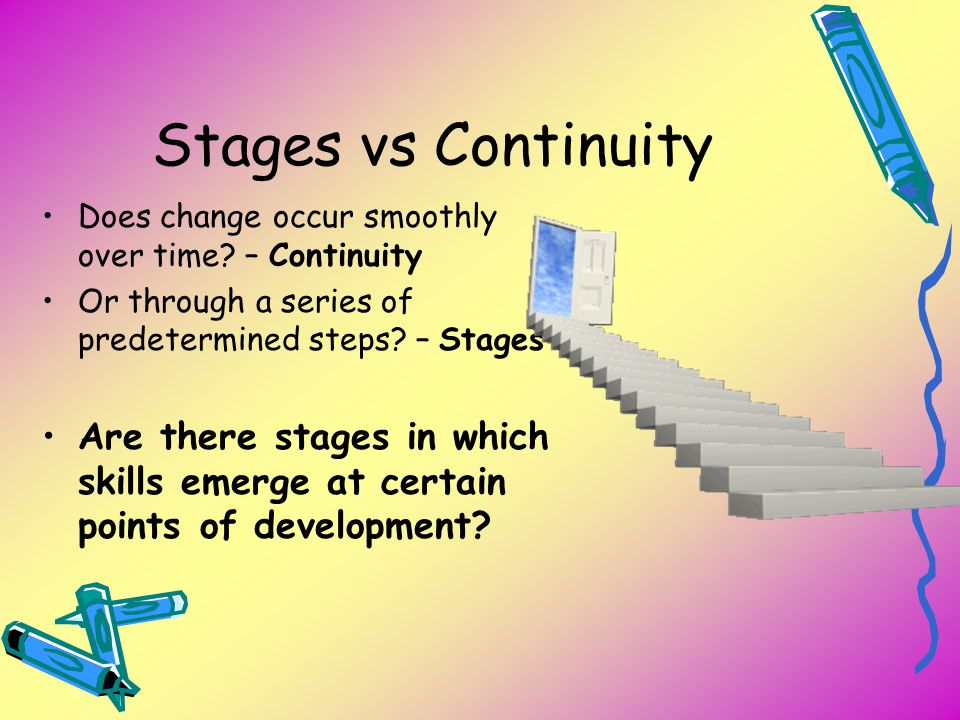 Stages vs Continuity Does change occur smoothly over time – Continuity. Or through a series of predetermined steps – Stages.