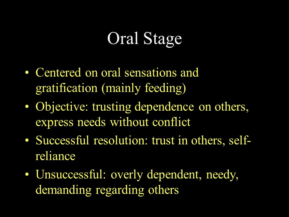 Oral Stage Centered on oral sensations and gratification (mainly feeding) Objective: trusting dependence on others, express needs without conflict.