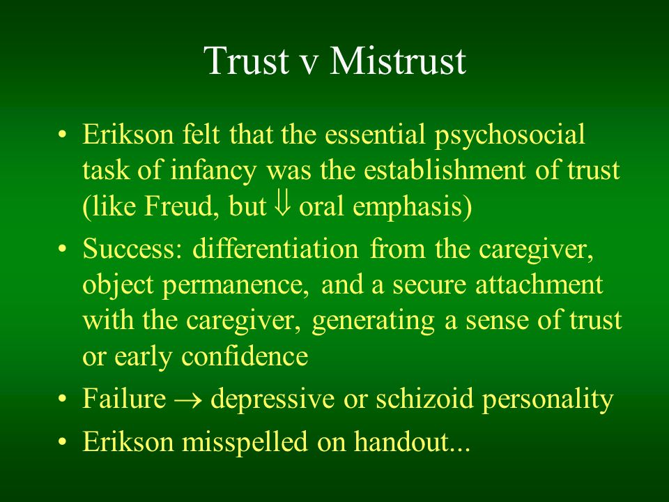 Trust v Mistrust Erikson felt that the essential psychosocial task of infancy was the establishment of trust (like Freud, but  oral emphasis)