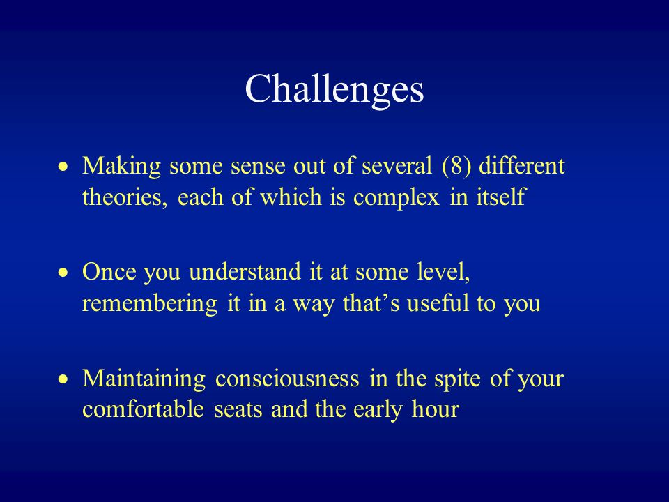 Challenges Making some sense out of several (8) different theories, each of which is complex in itself.