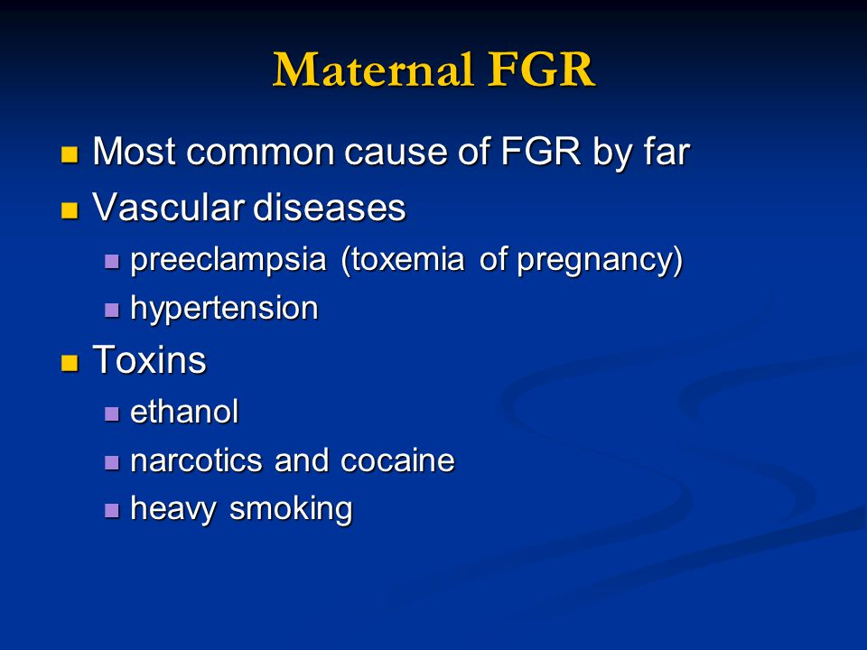 Maternal FGR Most common cause of FGR by far Vascular diseases Toxins
