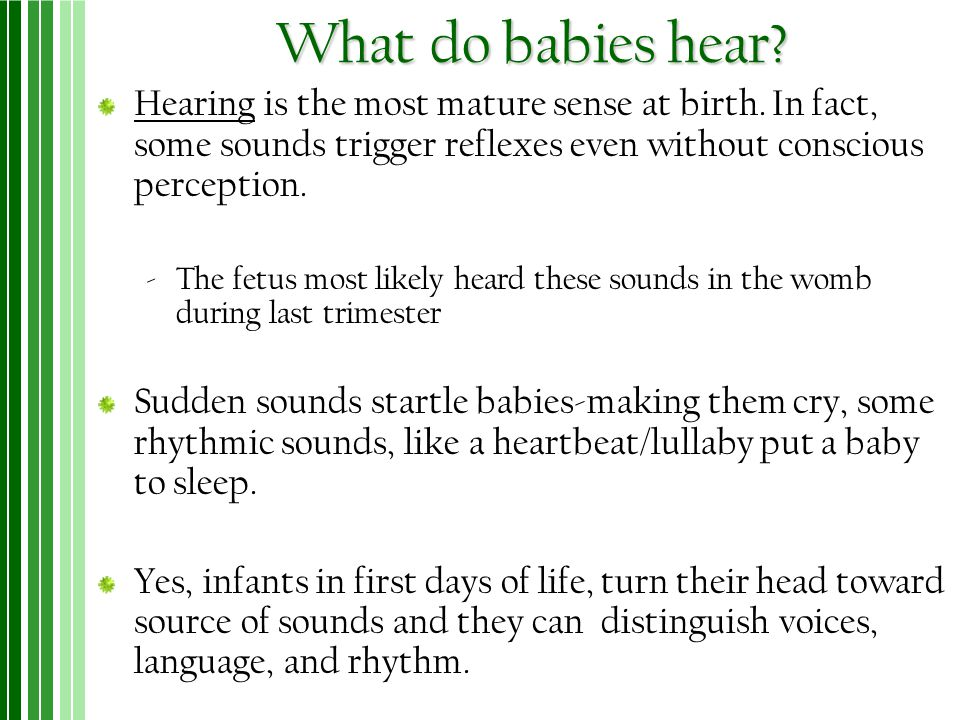 What do babies hear Hearing is the most mature sense at birth. In fact, some sounds trigger reflexes even without conscious perception.