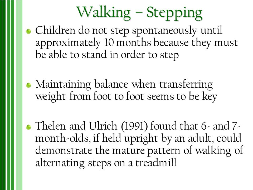 Walking – Stepping Children do not step spontaneously until approximately 10 months because they must be able to stand in order to step.