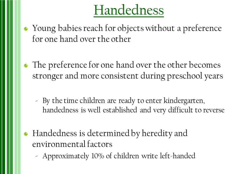 Handedness Young babies reach for objects without a preference for one hand over the other.