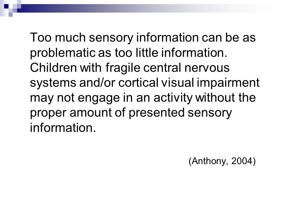 Too much sensory information can be as problematic as too little information. Children with fragile central nervous systems and/or cortical visual impairment may not engage in an activity without the proper amount of presented sensory information.