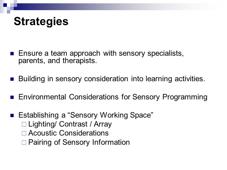 Strategies Ensure a team approach with sensory specialists, parents, and therapists. Building in sensory consideration into learning activities.