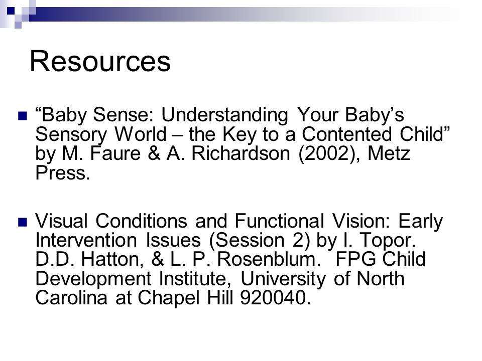 Resources Baby Sense: Understanding Your Baby's Sensory World – the Key to a Contented Child by M. Faure & A. Richardson (2002), Metz Press.