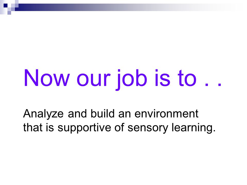 Now our job is to . . Analyze and build an environment that is supportive of sensory learning.