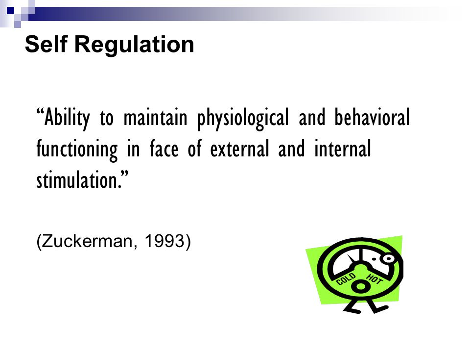 Self Regulation Ability to maintain physiological and behavioral functioning in face of external and internal stimulation.