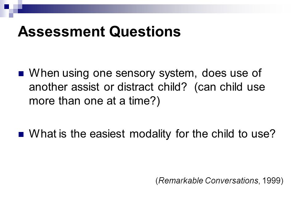 Assessment Questions When using one sensory system, does use of another assist or distract child (can child use more than one at a time )