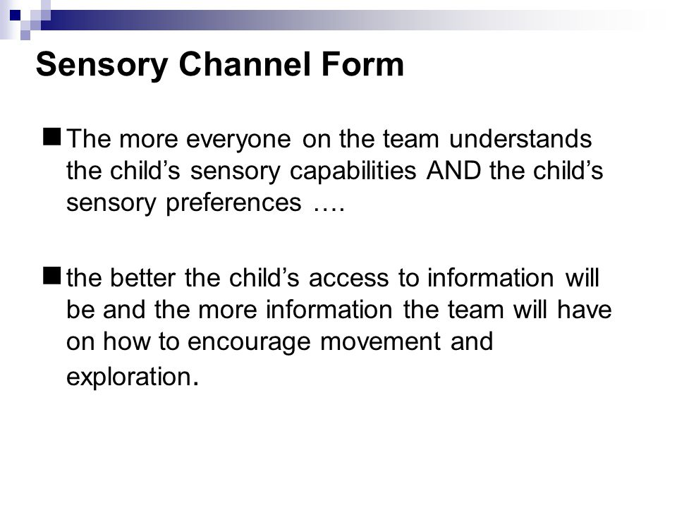 Sensory Channel Form The more everyone on the team understands the child's sensory capabilities AND the child's sensory preferences ….