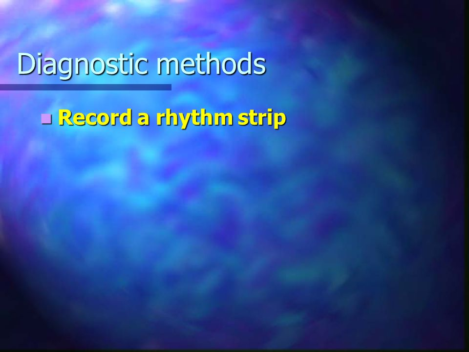 Diagnostic methods Record a rhythm strip