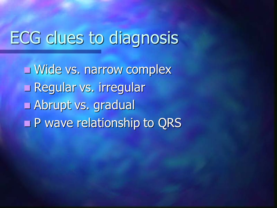 ECG clues to diagnosis Wide vs. narrow complex Regular vs. irregular