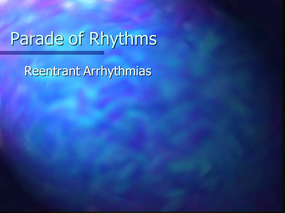 Parade of Rhythms Reentrant Arrhythmias