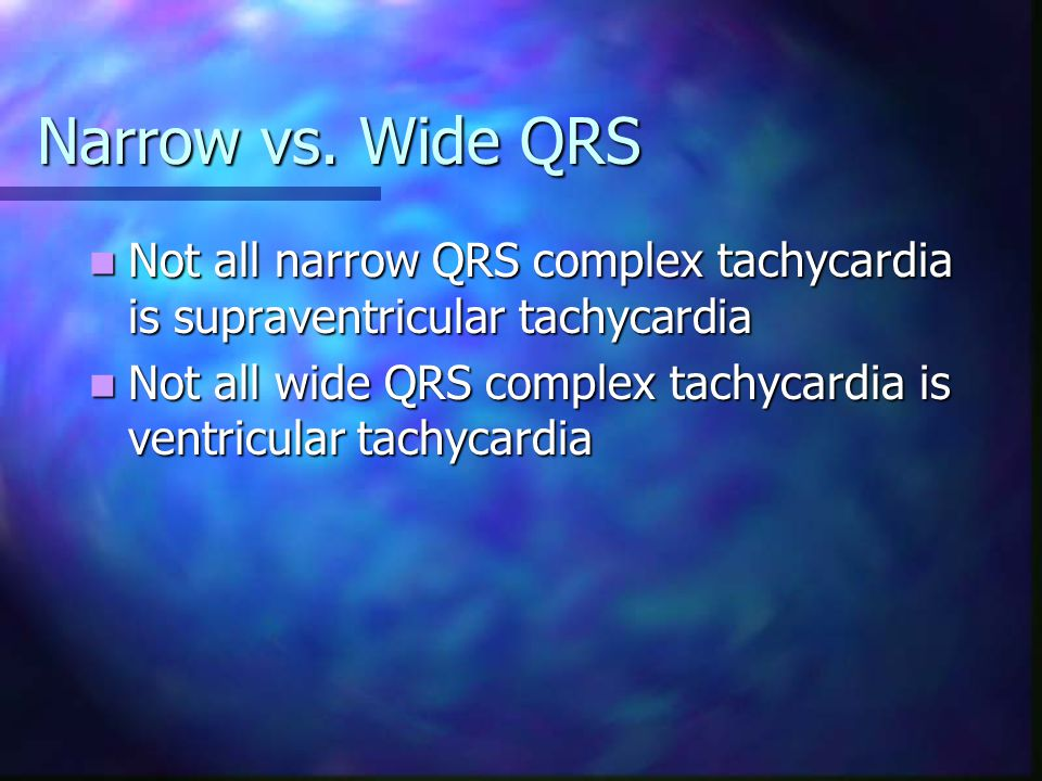 Narrow vs. Wide QRS Not all narrow QRS complex tachycardia is supraventricular tachycardia.