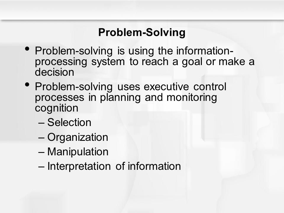 Problem-Solving Problem-solving is using the information-processing system to reach a goal or make a decision.