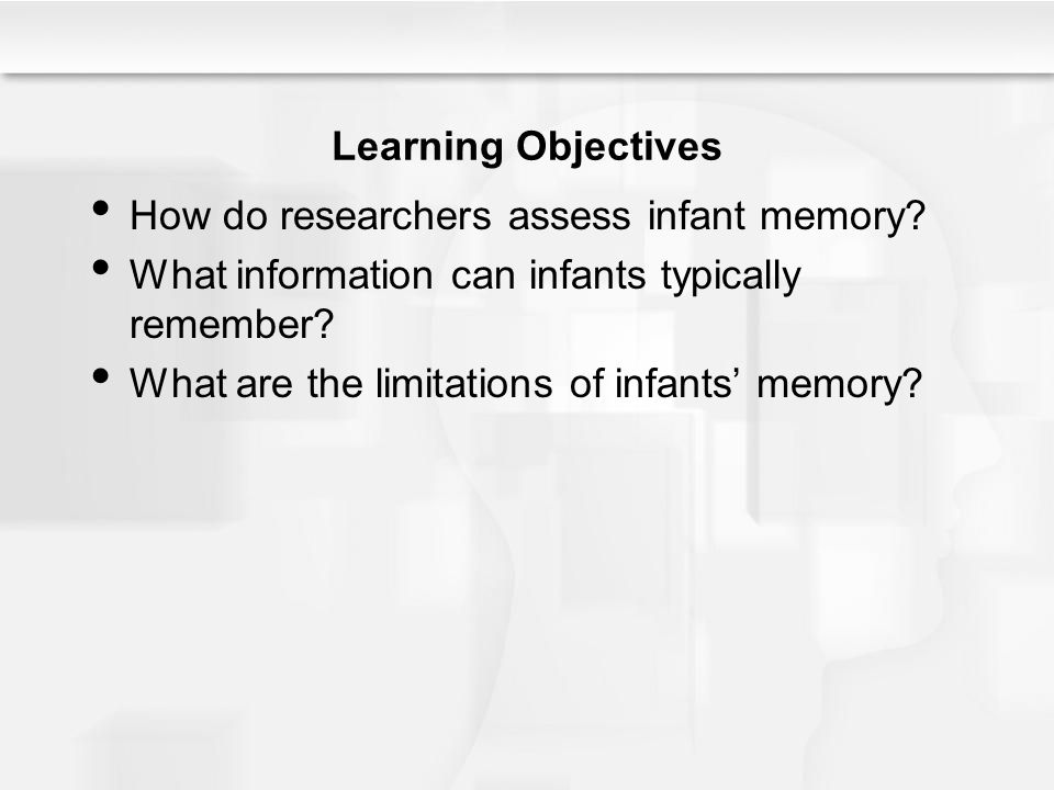 Learning Objectives How do researchers assess infant memory What information can infants typically remember