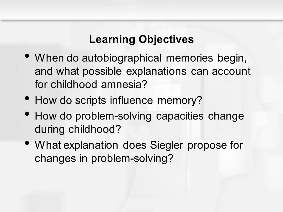 Learning Objectives When do autobiographical memories begin, and what possible explanations can account for childhood amnesia