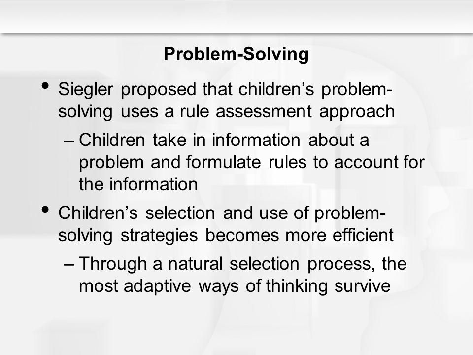 Problem-Solving Siegler proposed that children's problem-solving uses a rule assessment approach.