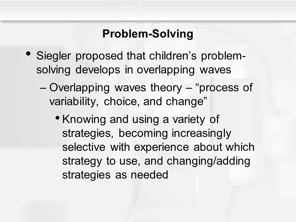 Problem-Solving Siegler proposed that children's problem-solving develops in overlapping waves.