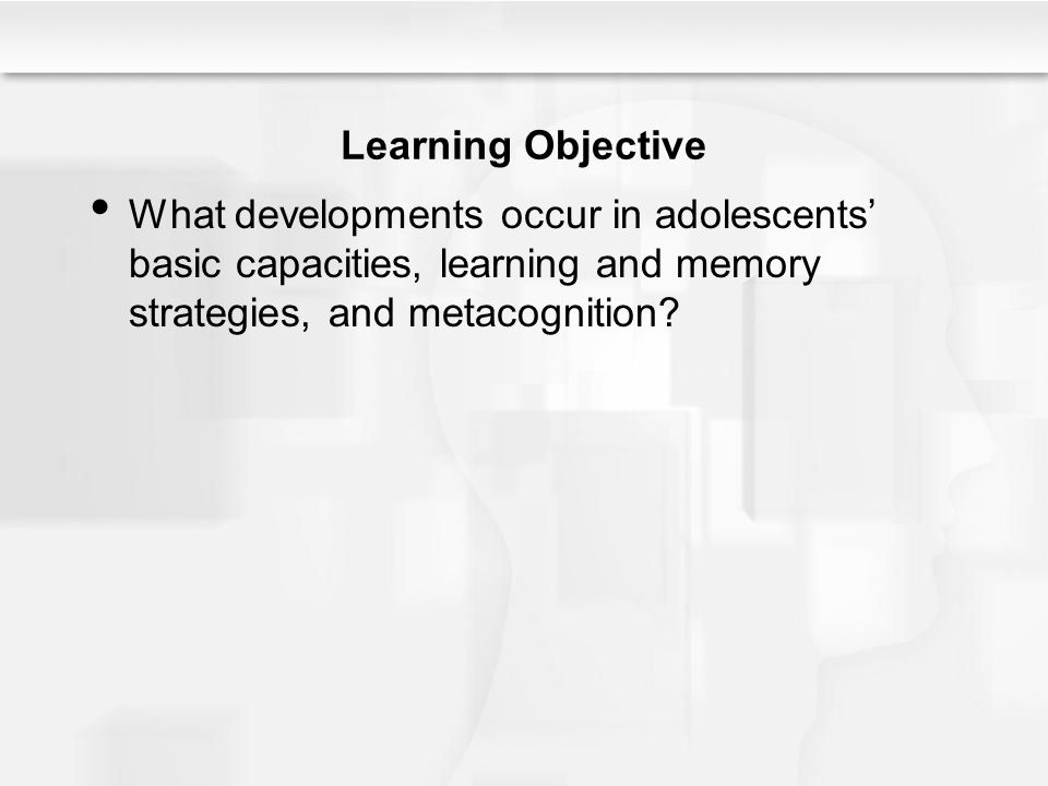 Learning Objective What developments occur in adolescents' basic capacities, learning and memory strategies, and metacognition
