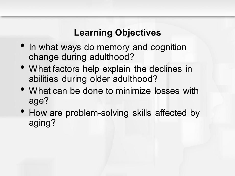 Learning Objectives In what ways do memory and cognition change during adulthood