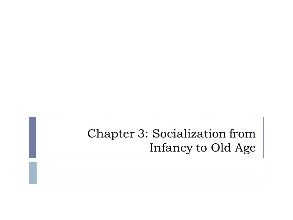 Chapter 3: Socialization from Infancy to Old Age