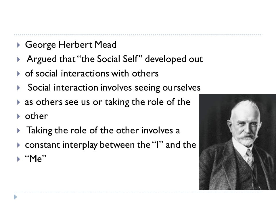 George Herbert Mead Argued that the Social Self developed out. of social interactions with others.