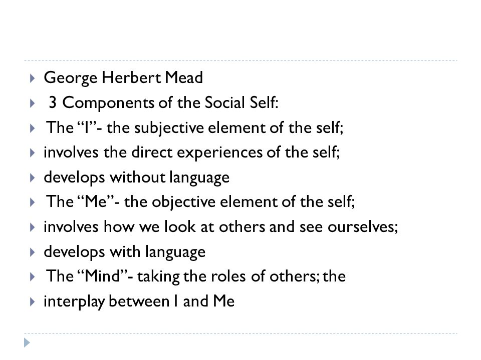 George Herbert Mead 3 Components of the Social Self: The I - the subjective element of the self; involves the direct experiences of the self;