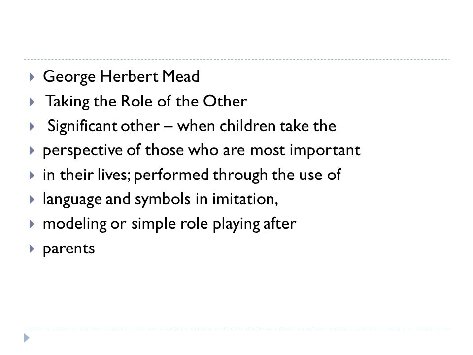 George Herbert Mead Taking the Role of the Other. Significant other – when children take the. perspective of those who are most important.