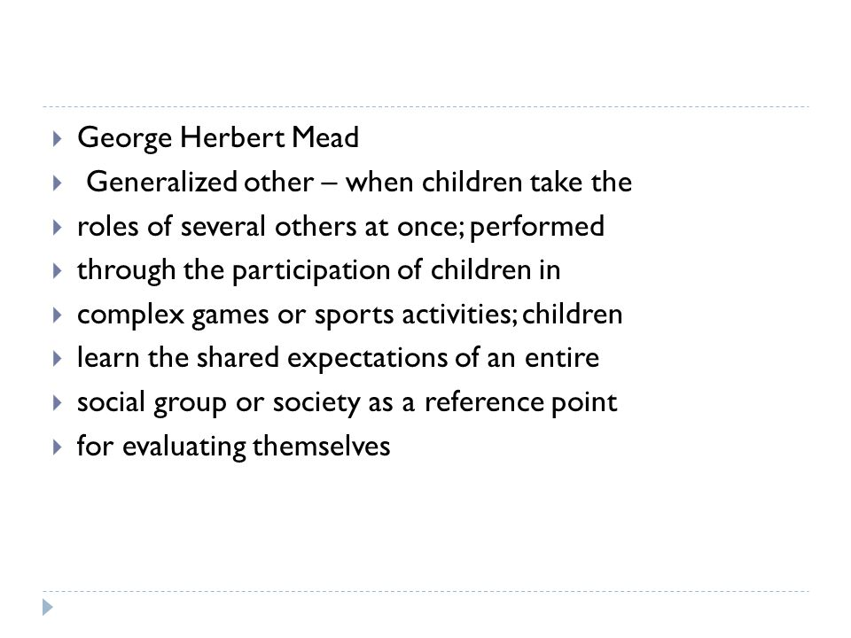 George Herbert Mead Generalized other – when children take the. roles of several others at once; performed.