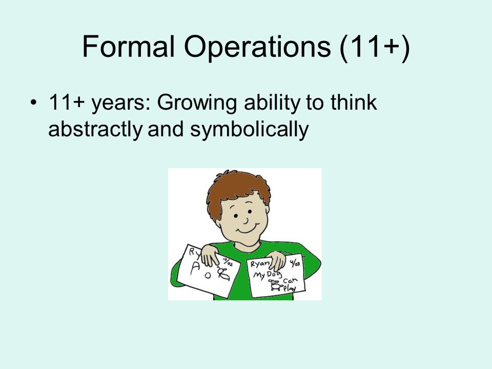 Formal Operations (11+) 11+ years: Growing ability to think abstractly and symbolically