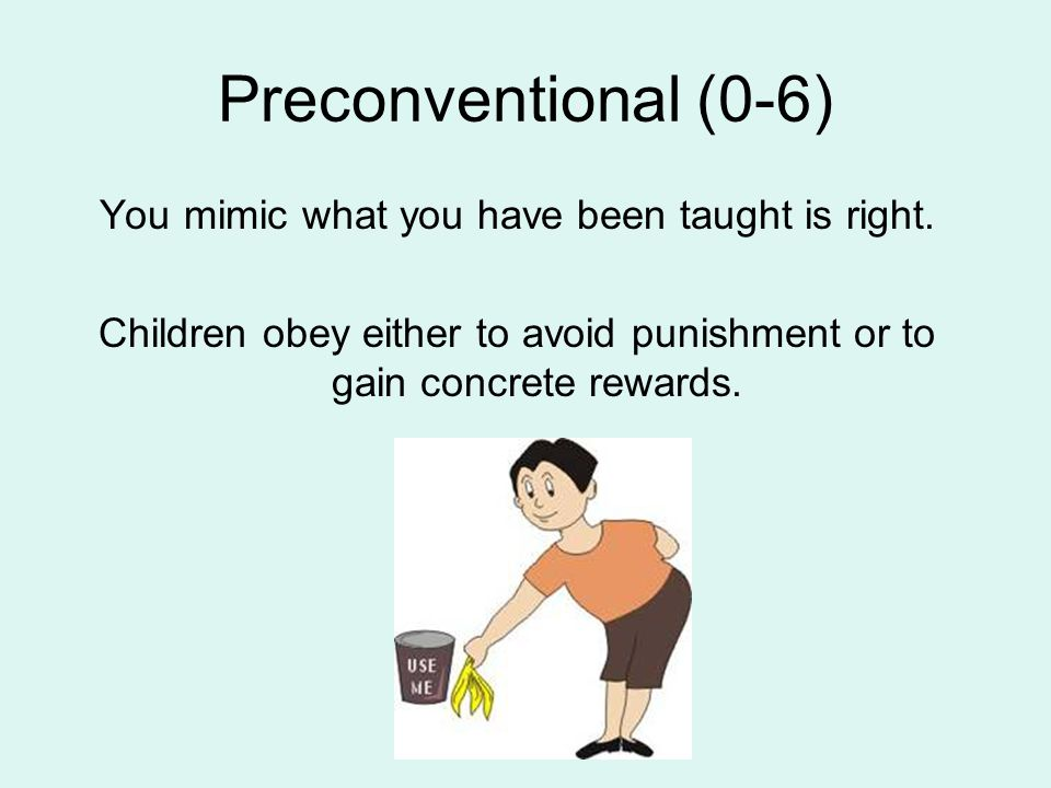 Preconventional (0-6) You mimic what you have been taught is right.