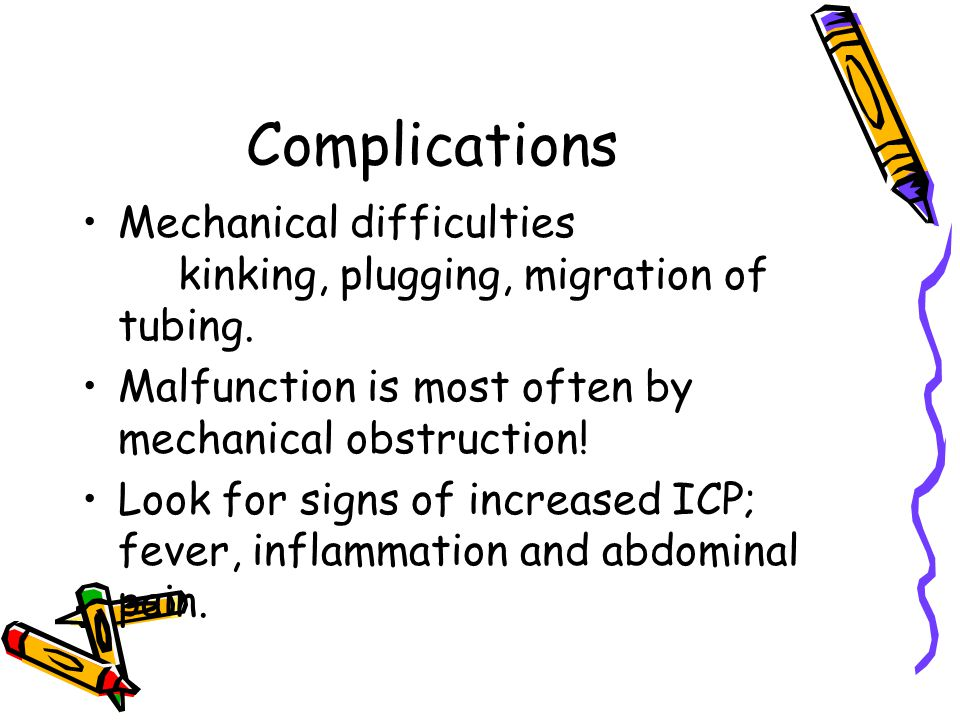 Complications Mechanical difficulties kinking, plugging, migration of tubing. Malfunction is most often by mechanical obstruction!
