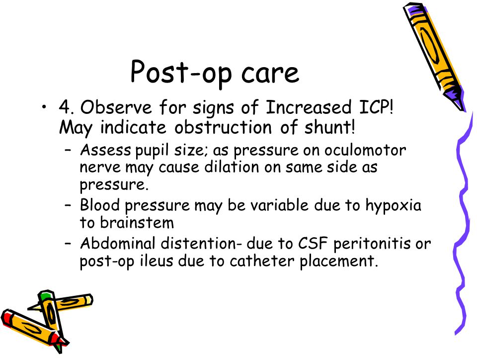 Post-op care 4. Observe for signs of Increased ICP! May indicate obstruction of shunt!