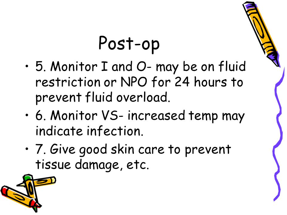 Post-op 5. Monitor I and O- may be on fluid restriction or NPO for 24 hours to prevent fluid overload.