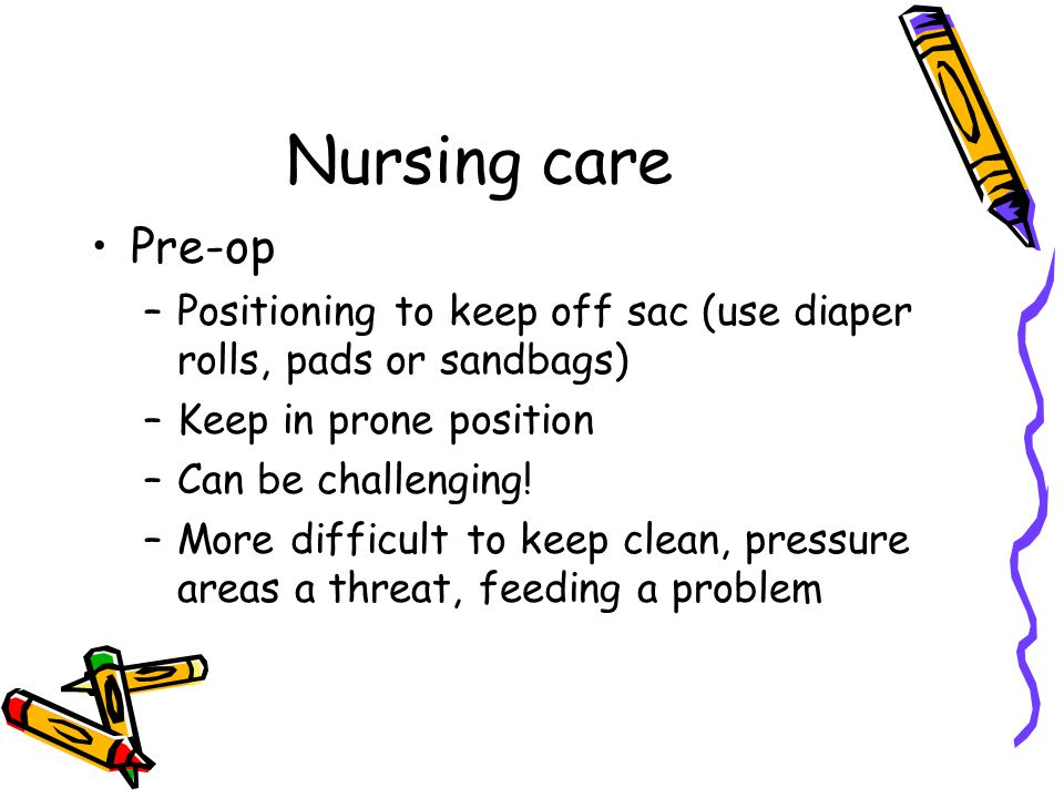 Nursing care Pre-op. Positioning to keep off sac (use diaper rolls, pads or sandbags) Keep in prone position.