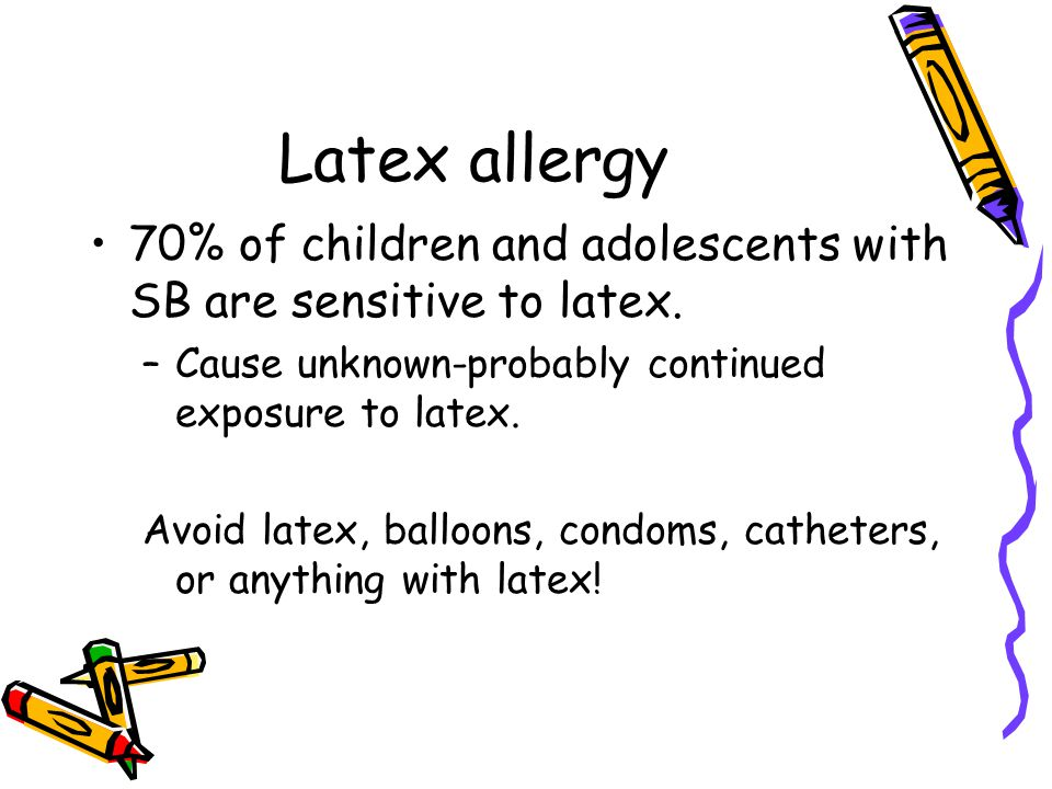 Latex allergy 70% of children and adolescents with SB are sensitive to latex. Cause unknown-probably continued exposure to latex.