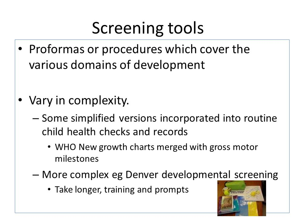Screening tools Proformas or procedures which cover the various domains of development. Vary in complexity.