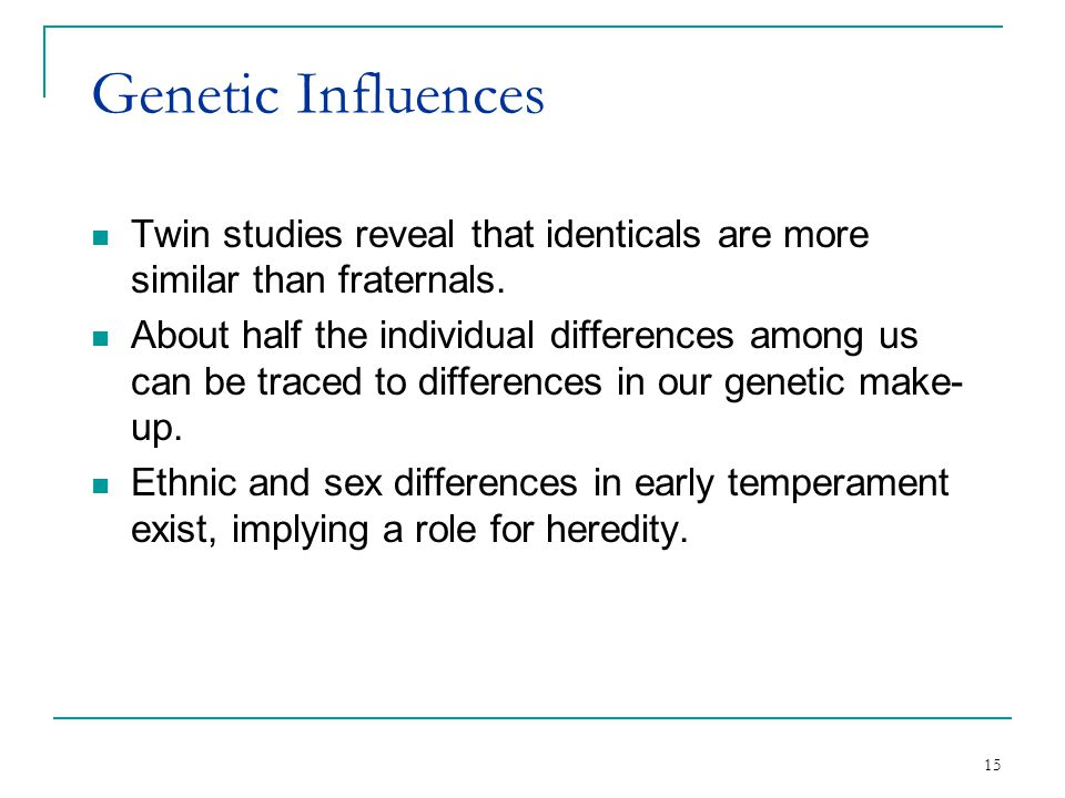 Genetic Influences Twin studies reveal that identicals are more similar than fraternals.