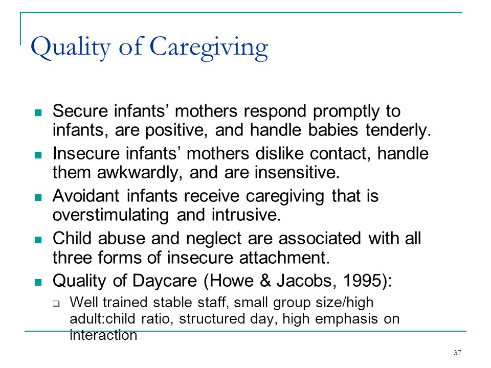 Quality of Caregiving Secure infants' mothers respond promptly to infants, are positive, and handle babies tenderly.