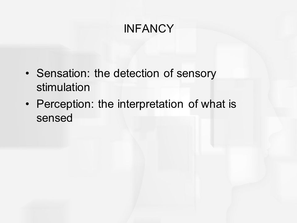 INFANCY Sensation: the detection of sensory stimulation.