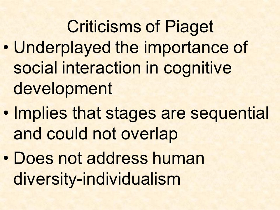 Criticisms of Piaget Underplayed the importance of social interaction in cognitive development.