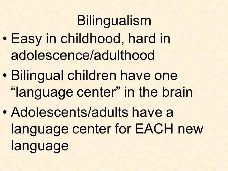 Bilingualism Easy in childhood, hard in adolescence/adulthood. Bilingual children have one language center in the brain.